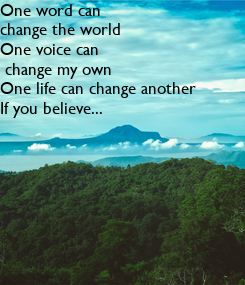 Poster: One word can  change the world One voice can  change my own One life can change another If you believe...