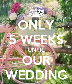 Poster: ONLY 5 WEEKS UNTIL OUR WEDDING