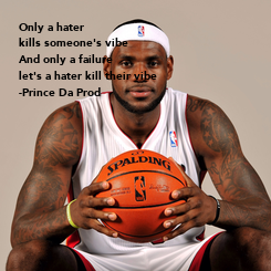 Poster: Only a hater kills someone's vibe And only a failure let's a hater kill their vibe -Prince Da Prod