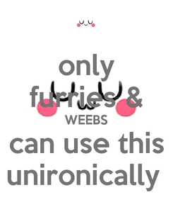 Poster: only furries & WEEBS can use this unironically