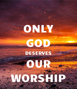 Poster: ONLY GOD DESERVES OUR WORSHIP
