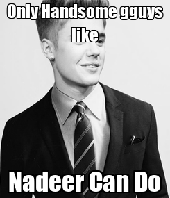 Poster: Only Handsome gguys like Nadeer Can Do