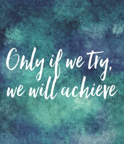 Poster: Only if we try,  we will achieve