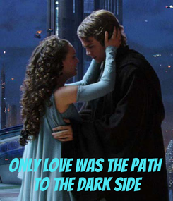 Poster:    Only love was the path  to the dark side