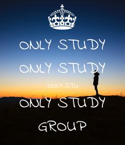 Poster: ONLY STUDY ONLY STUDY ONLY STU ONLY STUDY GROUP