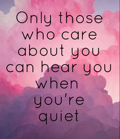 Poster: Only those who care about you can hear you when  you're quiet