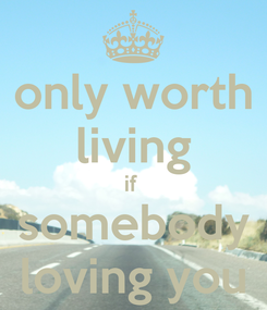 Poster: only worth living if  somebody loving you