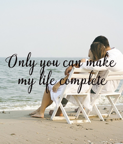 Poster: Only you can make  my life complete