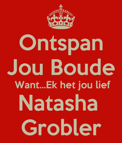 Poster: Ontspan Jou Boude  Want...Ek het jou lief Natasha  Grobler