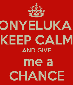 Poster: ONYELUKA  KEEP CALM AND GIVE  me a CHANCE