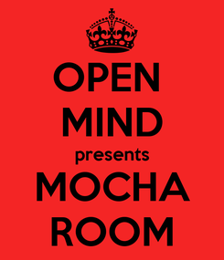 Poster: OPEN  MIND presents MOCHA ROOM