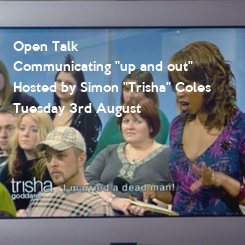 """Poster: Open Talk Communicating """"up and out"""" Hosted by Simon """"Trisha"""" Coles Tuesday 3rd August"""