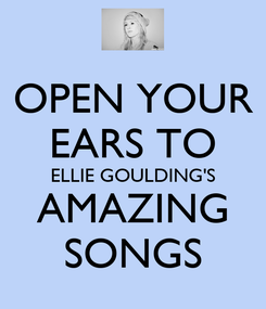 Poster: OPEN YOUR EARS TO ELLIE GOULDING'S AMAZING SONGS