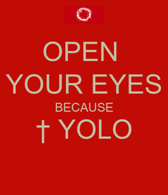 Poster: OPEN  YOUR EYES BECAUSE † YOLO