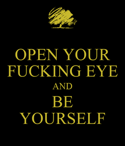 Poster: OPEN YOUR FUCKING EYE AND BE YOURSELF