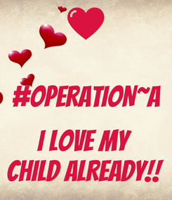 Poster:  #OPERATION~A  I LOVE MY  CHILD ALREADY!!