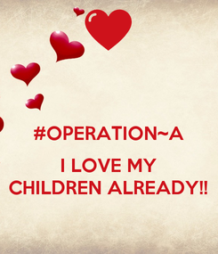 Poster:  #OPERATION~A  I LOVE MY CHILDREN ALREADY!!