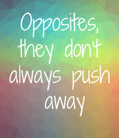 Poster: Opposites, they don't always push  away