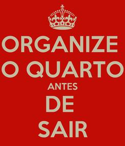 Poster: ORGANIZE  O QUARTO ANTES DE  SAIR