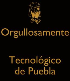 Poster: Orgullosamente   Tecnológico de Puebla