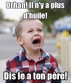 Poster: Orhan! Il n'y a plus d'huile! Dis le a ton père!