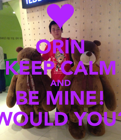 Poster: ORIN KEEP CALM AND BE MINE! WOULD YOU?