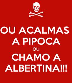 Poster: OU ACALMAS  A PIPOCA OU CHAMO A ALBERTINA!!!