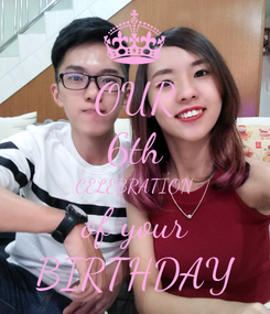 Poster: OUR 6th CELEBRATION of your BIRTHDAY