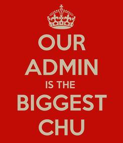 Poster: OUR ADMIN IS THE  BIGGEST CHU
