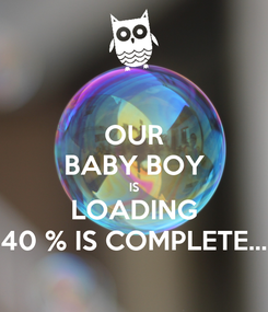 Poster: OUR BABY BOY IS LOADING 40 % IS COMPLETE...