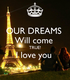 Poster: OUR DREAMS  Will come  TRUE! I love you