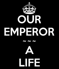 Poster: OUR EMPEROR ~ ~ ~ A LIFE