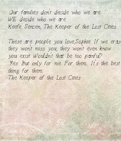 Poster: ..Our families don't decide who we are.  WE decide who we are. -Keefe Sencen, The Keeper of the Lost Cities  These are people you love,Sophie. If we erase you,  they won't miss
