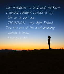 Poster: Our friendship is God sent, he knew I needed someone special in my  life so he sent me  SHANNON,  My Best Friend You are one of the most amazing  women I