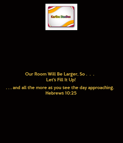 Poster: Our Room Will Be Larger, So .  .  .  Let's Fill It Up!   . . . and all the more as you see the day approaching. Hebrews 10:25
