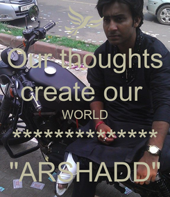 """Poster: Our thoughts create our  WORLD ************** """"ARSHADD"""""""
