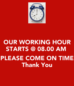 Poster: OUR WORKING HOUR STARTS @ 08.00 AM   PLEASE COME ON TIME Thank You