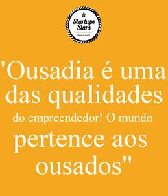 """Poster: """"Ousadia é uma  das qualidades do empreendedor! O mundo  pertence aos  ousados"""""""
