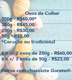 Poster:                 Ovos de Colher 500g - R$60,00* 350g - R$45,00 250g - R$30,00 50g - R$8,00 *Coração ou tradicional  Kit c/