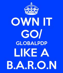 Poster: OWN IT GO/ GLOBALPDP LIKE A B.A.R.O.N