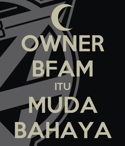 Poster: OWNER BFAM ITU MUDA BAHAYA