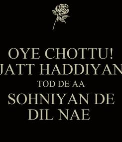 Poster: OYE CHOTTU! JATT HADDIYAN TOD DE AA SOHNIYAN DE DIL NAE