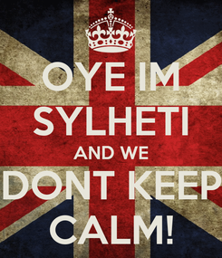 Poster: OYE IM SYLHETI AND WE DONT KEEP CALM!
