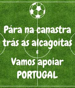 Poster: Pára na canastra trás as alcagoitas E Vamos apoiar PORTUGAL