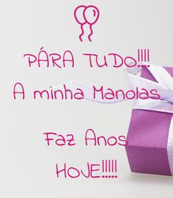 Poster: PÁRA TUDO!!!! A minha Manolas  Faz Anos HOJE!!!!!