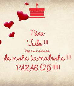 Poster: Pára Tudo!!!! Hoje é o aniversário  da minha tia/madrinha!!!! PARABÉNS!!!!!
