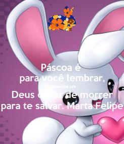 Poster: Páscoa é  para você lembrar, que existe um  Deus capaz de morrer para te salvar. Marta Felipe