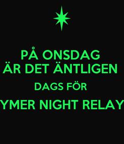 Poster: PÅ ONSDAG  ÄR DET ÄNTLIGEN  DAGS FÖR  YMER NIGHT RELAY