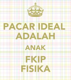 Poster: PACAR IDEAL  ADALAH ANAK FKIP FISIKA