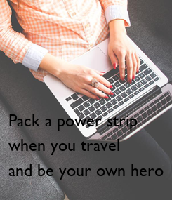 Poster: Pack a power strip  when you travel and be your own hero